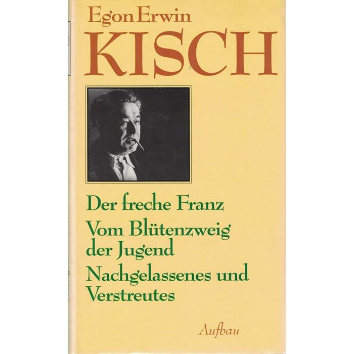 Egon Erwin Kisch - Der freche Franz Vom Blütenzweig der Jugend Nachgelassenes und Verstreutes