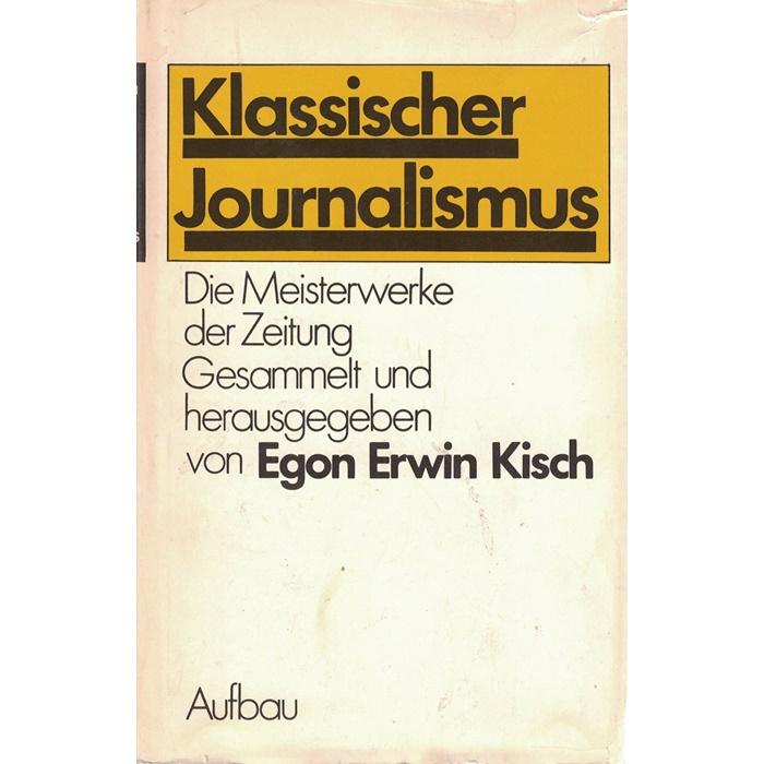 Egon Erwin Kisch Klassischer Journalismus - Die Meisterwerke der Zeitung - Gesammelt und herausgegeben von