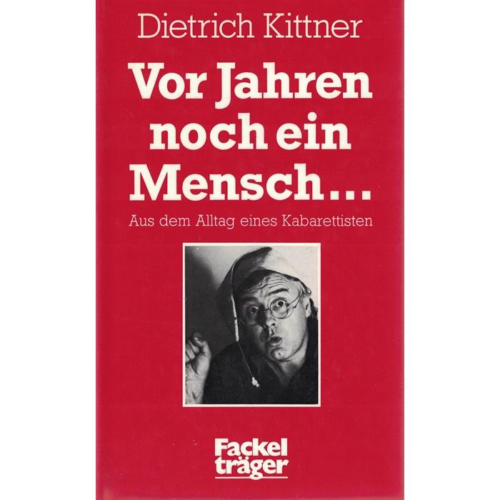 Dietrich Kittner - Vor Jahren noch ein Mensch ... Aus dem Alltag eines Kabarettisten