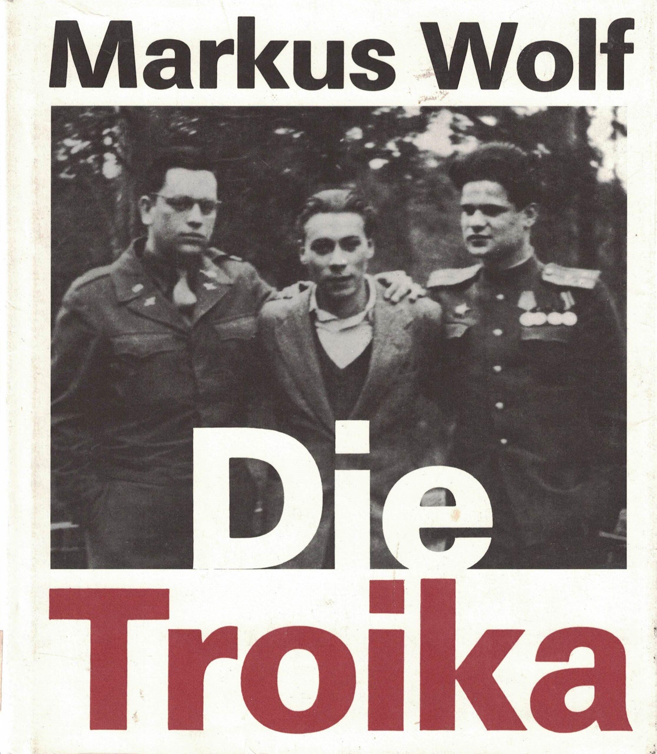 Markus Wolf - Die Troika - Geschichte eines nichtgedrehten Films - Nach einer Idee von Konrad Wolf