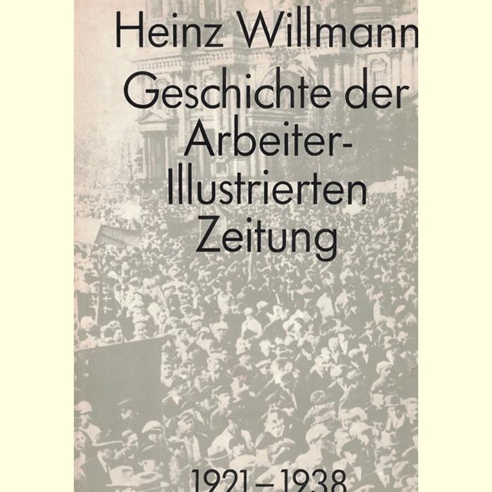 Heinz Willmann - Geschichte der Arbeiter-Illustrierte-Zeitung