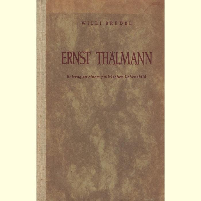 Willi Bredel - Ernst Thälmann - Beitrag zu einem politischen Lebensbild