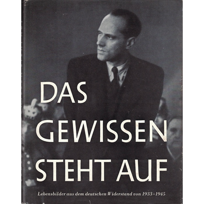 Das Gewissen steht auf - Lebensbilder aus dem deutschen Widerstand von 1933 - 1945