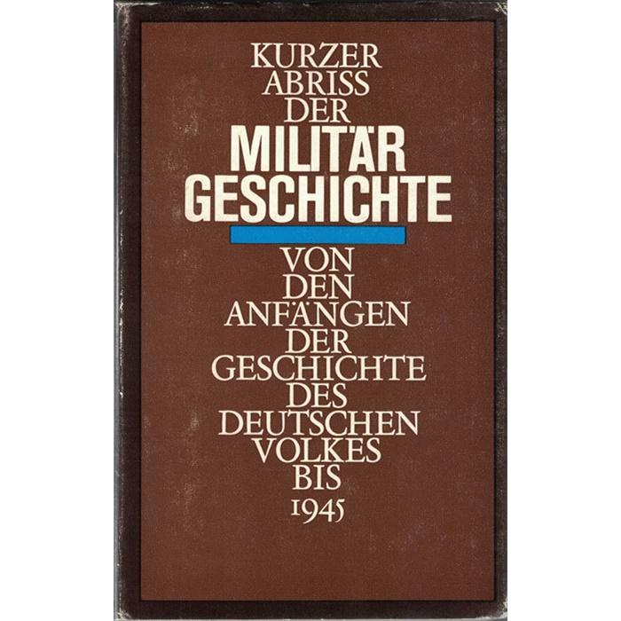 Kurzer Abriss der Militärgeschichte von den Anfängen der Geschichte des deutschen Volkes bis 1945