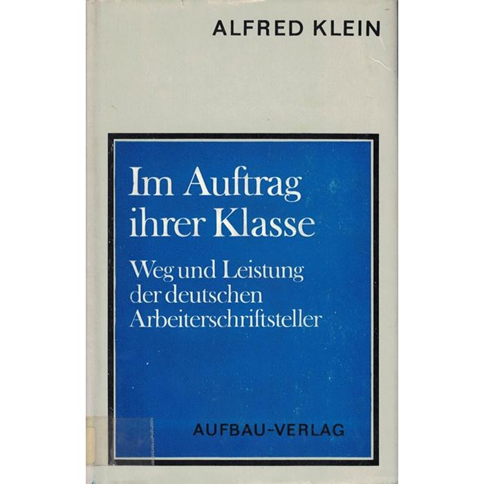 Alfred Klein, Im Auftrag ihrer Klasse - Weg und Leistung der deutschen Arbeiterschriftsteller